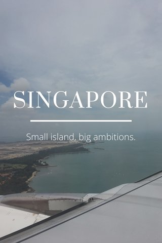 SINGAPORE Small island, big ambitions.