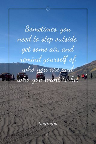 Sometimes, you need to step outside, get some air, and remind yourself of who you are and who you want to be. Suaradio