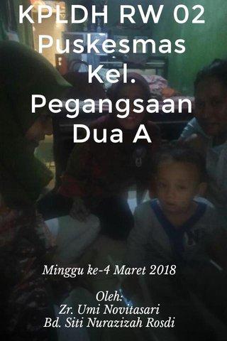 KPLDH RW 02 Puskesmas Kel. Pegangsaan Dua A Minggu ke-4 Maret 2018 Oleh: Zr. Umi Novitasari Bd. Siti Nurazizah Rosdi