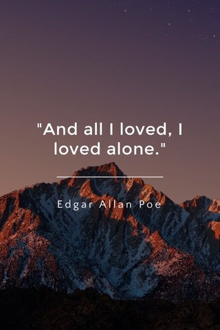 """""""And all I loved, I loved alone."""" Edgar Allan Poe"""
