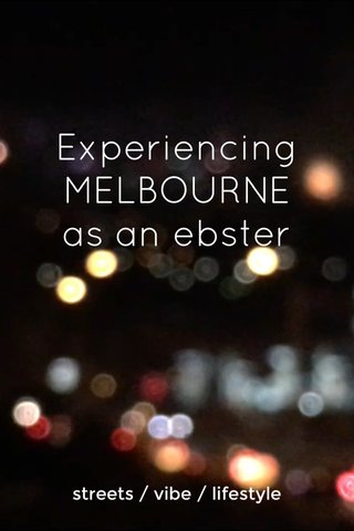 Experiencing MELBOURNE as an ebster streets / vibe / lifestyle
