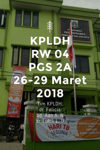 KPLDH RW 04 PGS 2A 26-29 Maret 2018 Tim KPLDH: dr. Felicia bd. Aan A. N zr. Luluk L. U