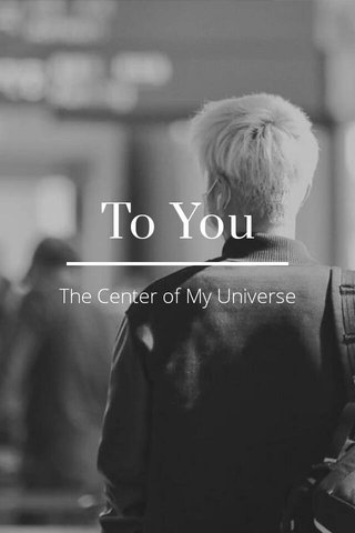 To You The Center of My Universe