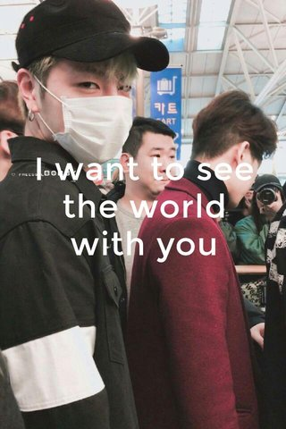 I want to see the world with you