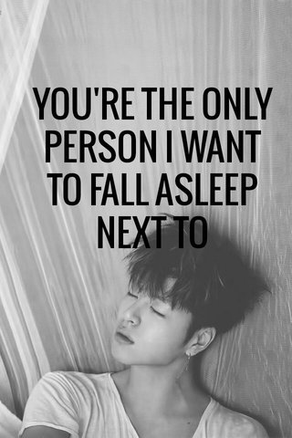YOU'RE THE ONLY PERSON I WANT TO FALL ASLEEP NEXT TO