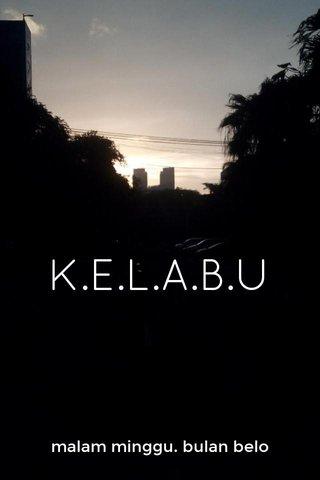 K.E.L.A.B.U malam minggu. bulan belo
