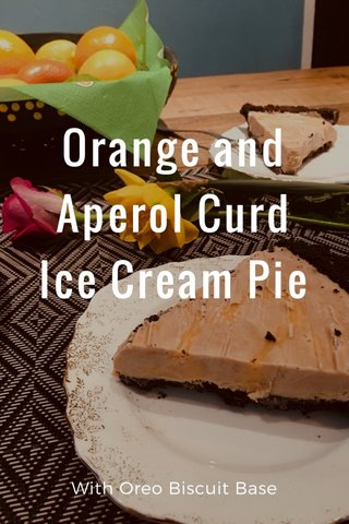 Orange and Aperol Curd Ice Cream Pie With Oreo Biscuit Base