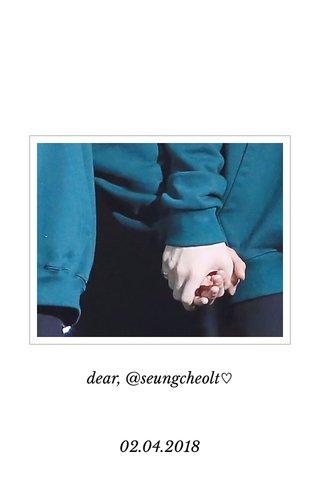 dear, @seungcheolt♡ 02.04.2018