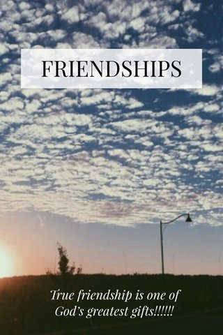 FRIENDSHIPS True friendship is one of God's greatest gifts!!!!!!
