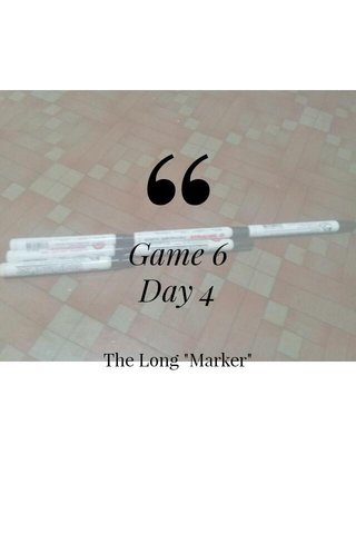 """Game 6 Day 4 The Long """"Marker"""""""