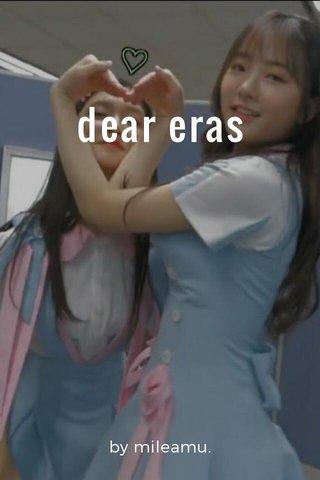 dear eras by mileamu.