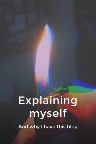 Explaining myself And why I have this blog