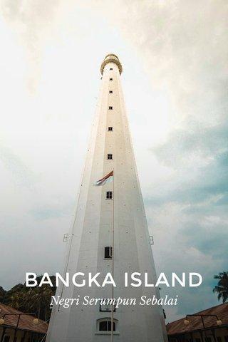 BANGKA ISLAND Negri Serumpun Sebalai