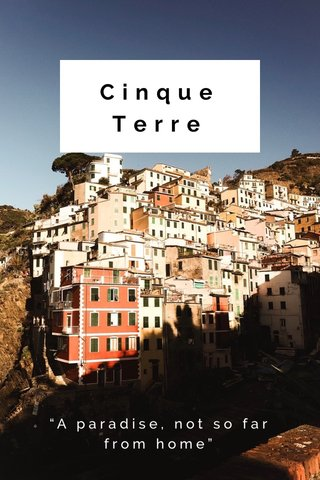 "Cinque Terre ""A paradise, not so far from home"""