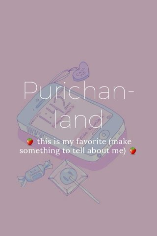 Purichan-land 🍓 this is my favorite (make something to tell about me) 🍓