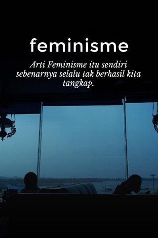 feminisme Arti Feminisme itu sendiri sebenarnya selalu tak berhasil kita tangkap.