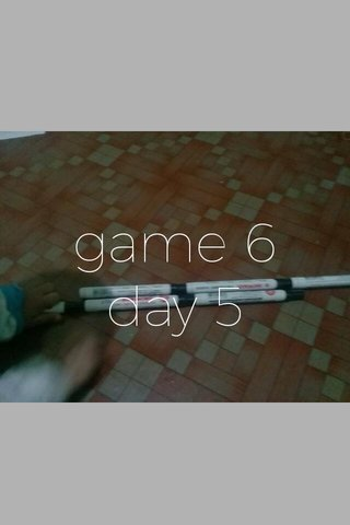 game 6 day 5 day 5