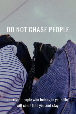 DO NOT CHASE PEOPLE the right people who belong in your life, will come find you and stay.