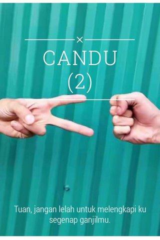 CANDU (2) Tuan, jangan lelah untuk melengkapi ku segenap ganjilmu.