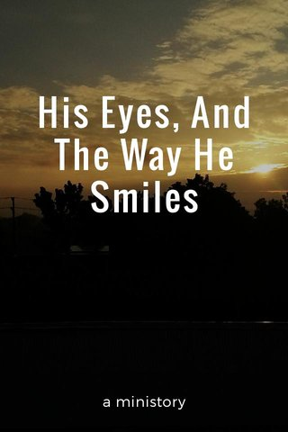 His Eyes, And The Way He Smiles a ministory