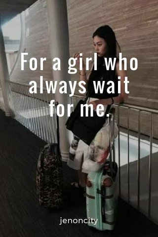 For a girl who always wait for me. jenoncity