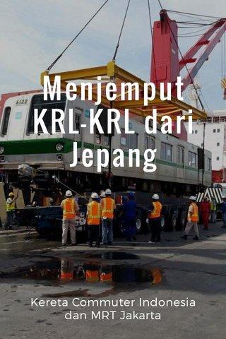 Menjemput KRL-KRL dari Jepang Kereta Commuter Indonesia dan MRT Jakarta