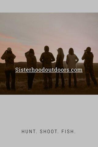 Sisterhoodoutdoors.com HUNT. SHOOT. FISH.