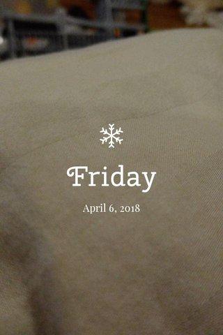 Friday April 6, 2018