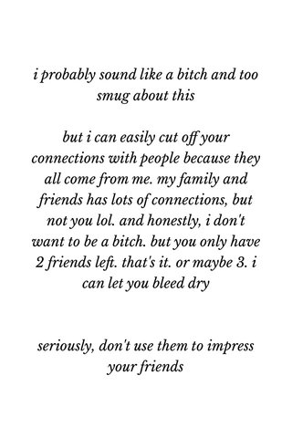 i probably sound like a bitch and too smug about this but i can easily cut off your connections with people because they all come from me. my family and friends has lots of connections, but not you lol. and honestly, i don't want to be a bitch. but you only have 2 friends left. that's it. or maybe 3. i can let you bleed dry seriously, don't use them to impress your friends