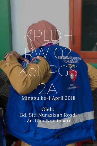 KPLDH RW 02 Kel. PGS 2A Minggu ke-1 April 2018 Oleh: Bd. Siti Nurazizah Rosdi Zr. Umi Novitasari