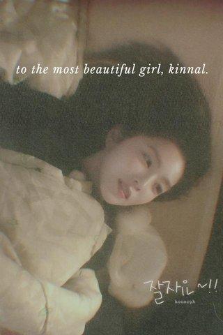 to the most beautiful girl, kinnal.