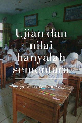 Ujian dan nilai hanyalah sementara Pengetahuanlah yang abadi