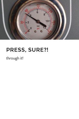 PRESS, SURE?!
