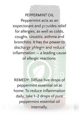 PEPPERMINT OIL Peppermint acts as an expectorant and provides relief for allergies, as well as colds, coughs, sinusitis, asthma and bronchitis. It has the power to discharge phlegm and reduce inflammation— a leading cause of allergic reactions. REMEDY:Diffuse five drops of peppermint essential oil at home. To reduce inflammation daily, take 1–2 drops of pure peppermint essential oil internally.