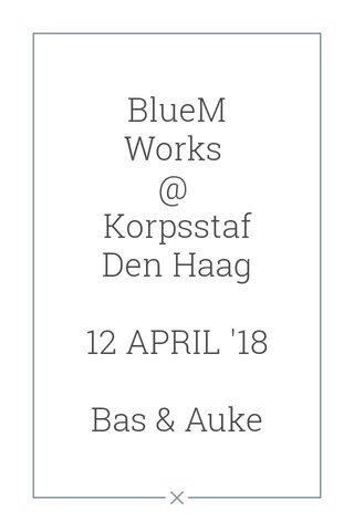 BlueM Works @ Korpsstaf Den Haag 12 APRIL '18 Bas & Auke