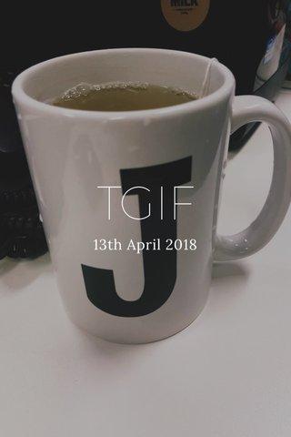 TGIF 13th April 2018