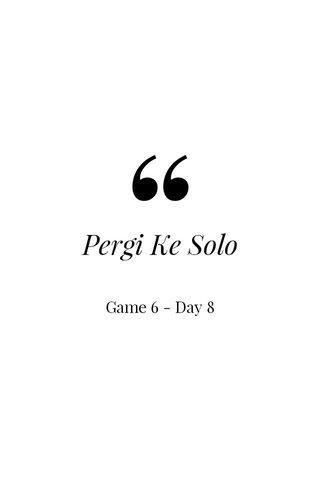 Pergi Ke Solo Game 6 - Day 8