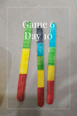 Game 6 Day 10