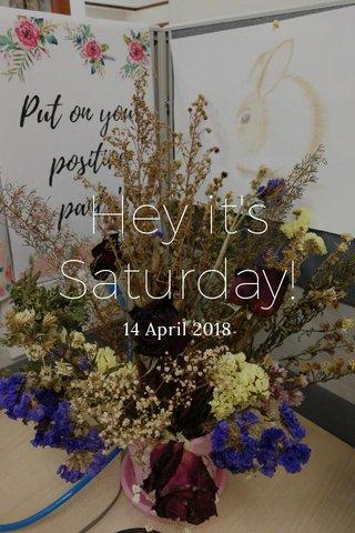 Hey it's Saturday! 14 April 2018