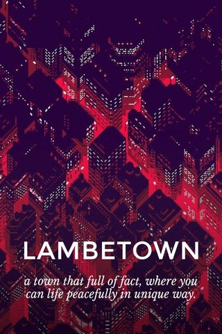 LAMBETOWN a town that full of fact, where you can life peacefully in unique way.