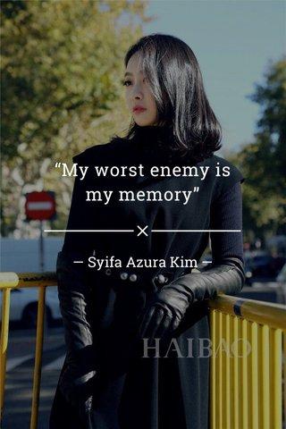 """""""My worst enemy is my memory"""" — Syifa Azura Kim —"""