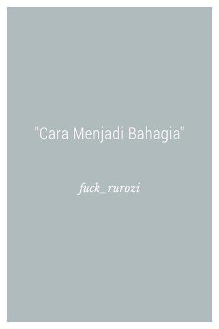 """""""Cara Menjadi Bahagia"""" fuck_rurozi"""