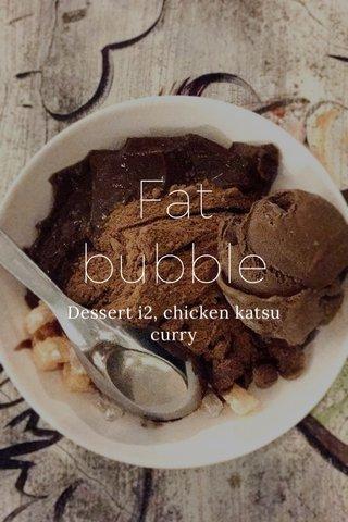 Fat bubble Dessert i2, chicken katsu curry