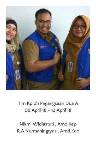 Tim Kpldh Pegangsaan Dua A 09 April'18 - 13 April'18 Nikmi Widiastuti , Amd.Kep R.A Nurmaningtyas , Amd.Keb
