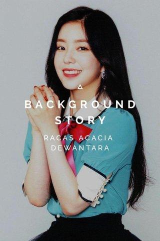 BACKGROUND STORY RACAS ACACIA DEWANTARA