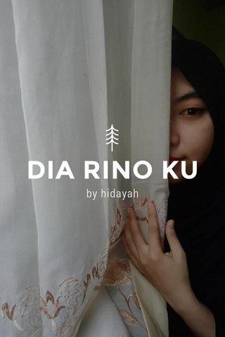 DIA RINO KU by hidayah