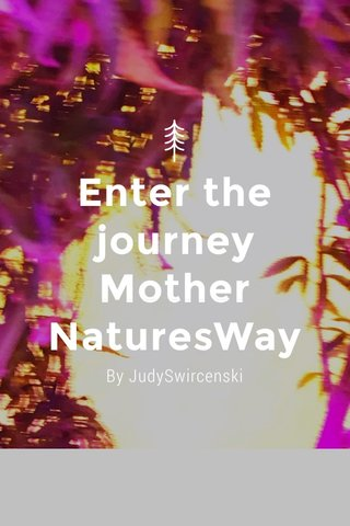 Enter the journey Mother NaturesWay By JudySwircenski