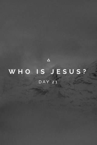 WHO IS JESUS? DAY 21