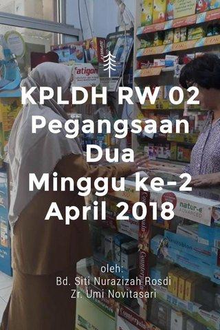 KPLDH RW 02 Pegangsaan Dua Minggu ke-2 April 2018 oleh: Bd. Siti Nurazizah Rosdi Zr. Umi Novitasari