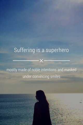 Suffering is a superhero mostly made of noble intentions and masked under convincing smiles